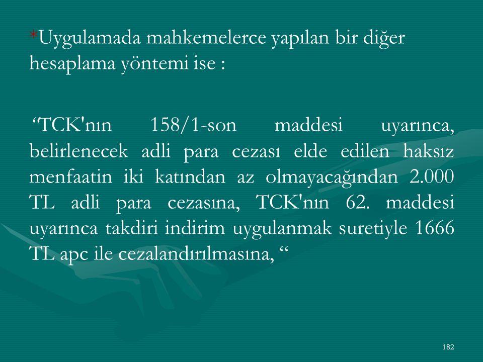 *Uygulamada mahkemelerce yapılan bir diğer hesaplama yöntemi ise : TCK nın 158/1-son maddesi uyarınca, belirlenecek adli para cezası elde edilen haksız menfaatin iki katından az olmayacağından 2.000 TL adli para cezasına, TCK nın 62.
