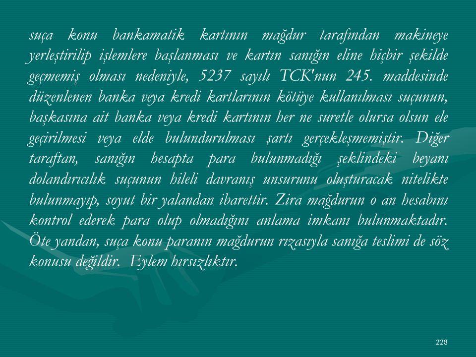 suça konu bankamatik kartının mağdur tarafından makineye yerleştirilip işlemlere başlanması ve kartın sanığın eline hiçbir şekilde geçmemiş olması nedeniyle, 5237 sayılı TCK nun 245.