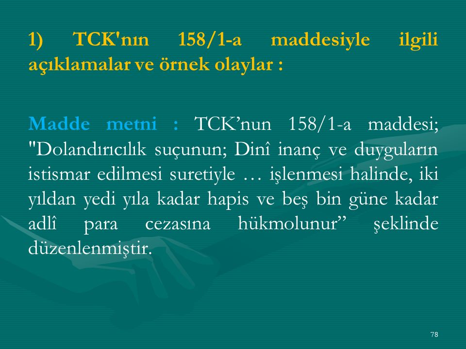 1) TCK nın 158/1-a maddesiyle ilgili açıklamalar ve örnek olaylar : Madde metni : TCK'nun 158/1-a maddesi; Dolandırıcılık suçunun; Dinî inanç ve duyguların istismar edilmesi suretiyle … işlenmesi halinde, iki yıldan yedi yıla kadar hapis ve beş bin güne kadar adlî para cezasına hükmolunur şeklinde düzenlenmiştir.