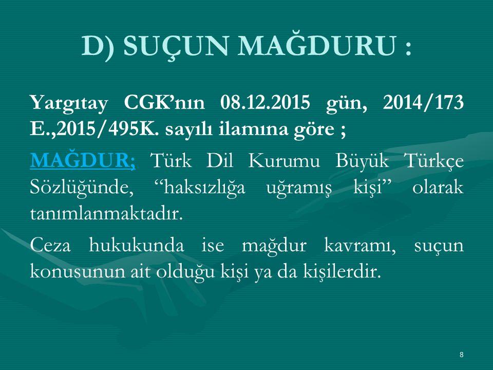 D) SUÇUN MAĞDURU : Yargıtay CGK'nın 08.12.2015 gün, 2014/173 E.,2015/495K. sayılı ilamına göre ;
