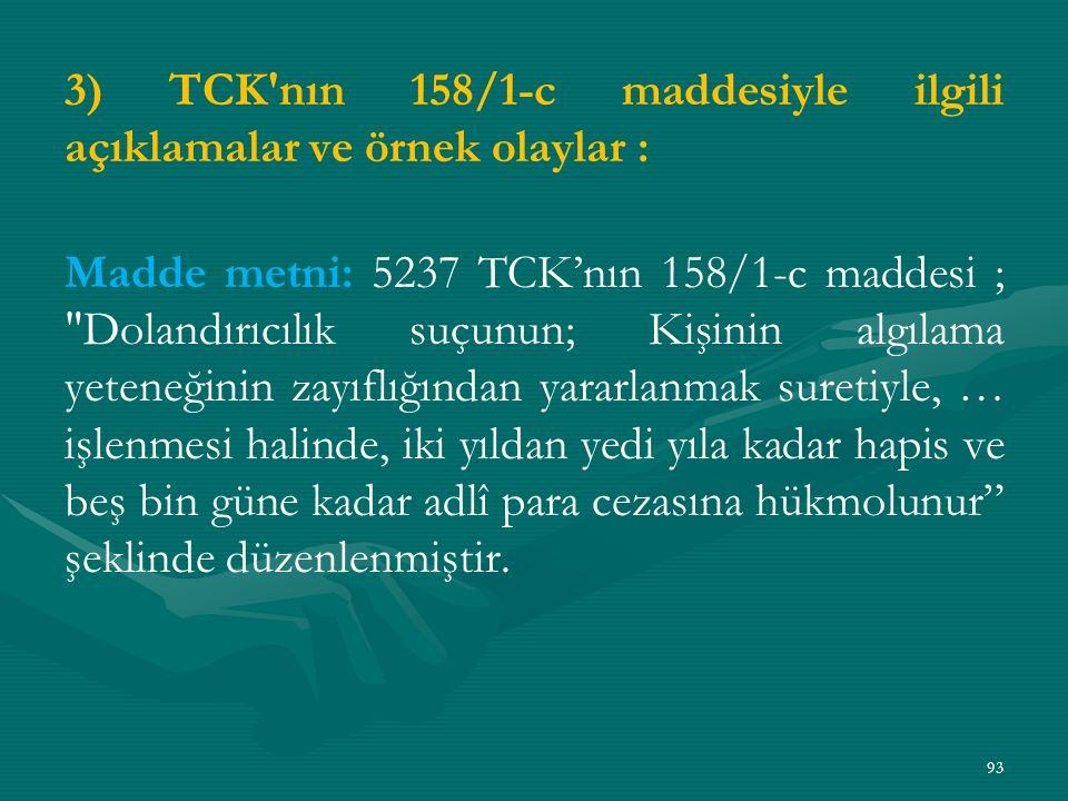 3) TCK nın 158/1-c maddesiyle ilgili açıklamalar ve örnek olaylar : Madde metni: 5237 TCK'nın 158/1-c maddesi ; Dolandırıcılık suçunun; Kişinin algılama yeteneğinin zayıflığından yararlanmak suretiyle, … işlenmesi halinde, iki yıldan yedi yıla kadar hapis ve beş bin güne kadar adlî para cezasına hükmolunur şeklinde düzenlenmiştir.
