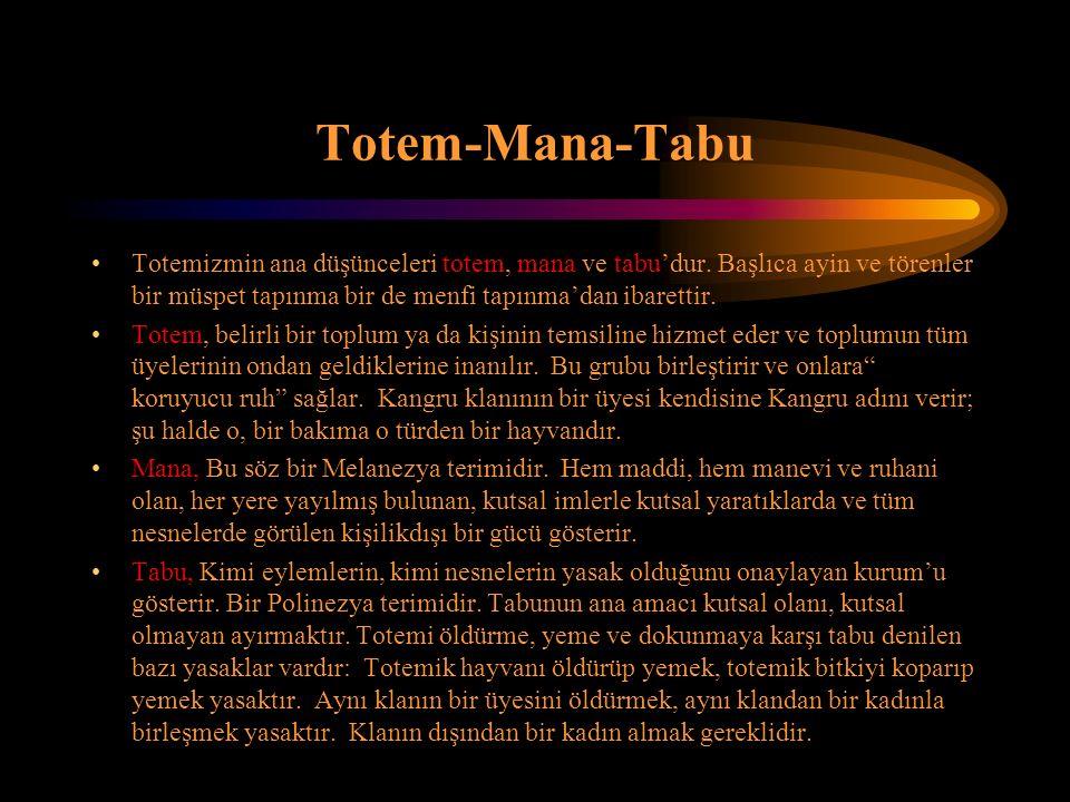 Totem-Mana-Tabu Totemizmin ana düşünceleri totem, mana ve tabu'dur. Başlıca ayin ve törenler bir müspet tapınma bir de menfi tapınma'dan ibarettir.