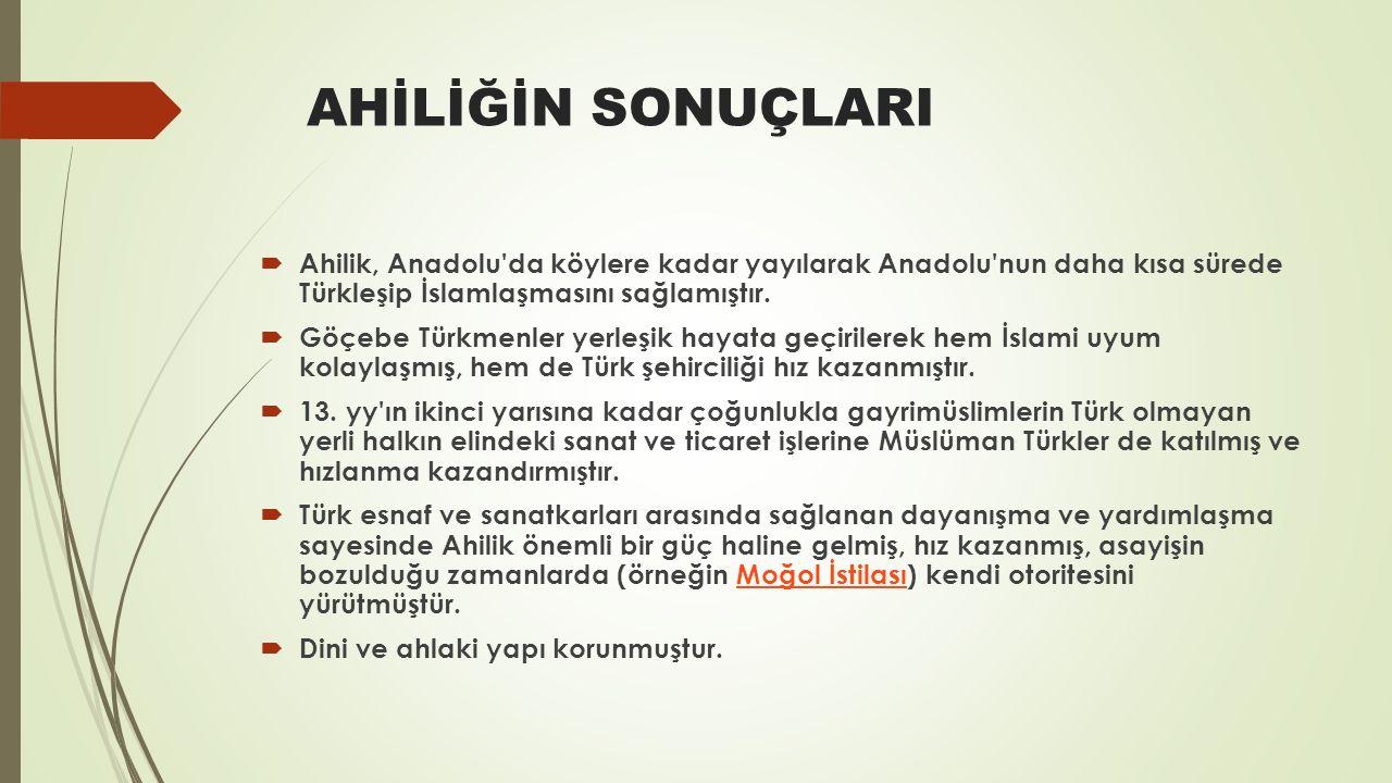 AHİLİĞİN SONUÇLARI Ahilik, Anadolu da köylere kadar yayılarak Anadolu nun daha kısa sürede Türkleşip İslamlaşmasını sağlamıştır.