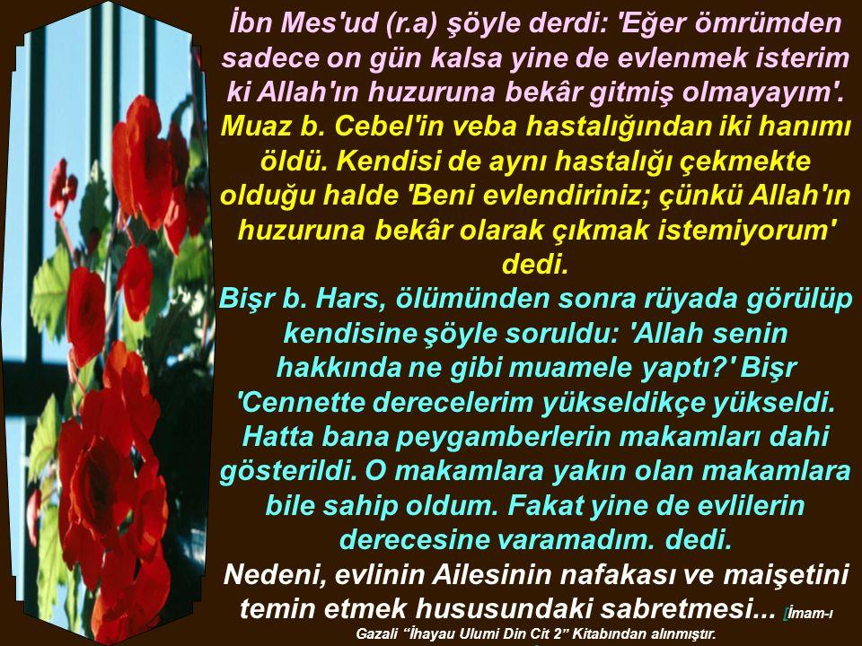 İbn Mes ud (r.a) şöyle derdi: Eğer ömrümden sadece on gün kalsa yine de evlenmek isterim ki Allah ın huzuruna bekâr gitmiş olmayayım .