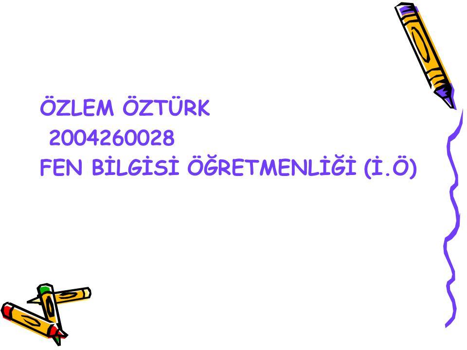 ÖZLEM ÖZTÜRK 2004260028 FEN BİLGİSİ ÖĞRETMENLİĞİ (İ.Ö)