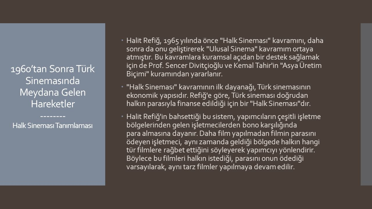 Halit Refiğ, 1965 yılında önce Halk Sineması kavramını, daha sonra da onu geliştirerek Ulusal Sinema kavramım ortaya atmıştır. Bu kavramlara kuramsal açıdan bir destek sağlamak için de Prof. Sencer Divitçioğlu ve Kemal Tahir in Asya Üretim Biçimi kuramından yararlanır.