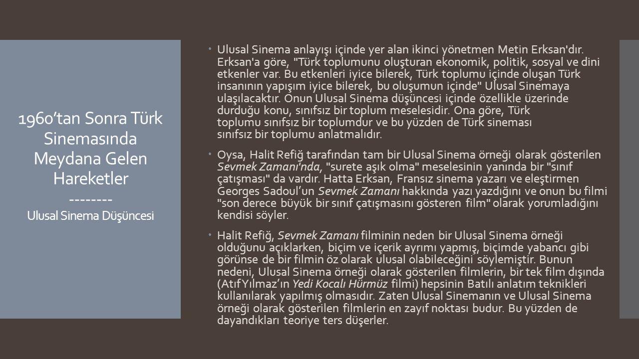 Ulusal Sinema anlayışı içinde yer alan ikinci yönetmen Metin Erksan dır. Erksan a göre, Türk toplumunu oluşturan ekonomik, politik, sosyal ve dini etkenler var. Bu etkenleri iyice bilerek, Türk toplumu içinde oluşan Türk insanının yapışım iyice bilerek, bu oluşumun içinde Ulusal Sinemaya ulaşılacaktır. Onun Ulusal Sinema düşüncesi içinde özellikle üzerinde durduğu konu, sınıfsız bir toplum meselesidir. Ona göre, Türk toplumu sınıfsız bir toplumdur ve bu yüzden de Türk sineması sınıfsız bir toplumu anlatmalıdır.