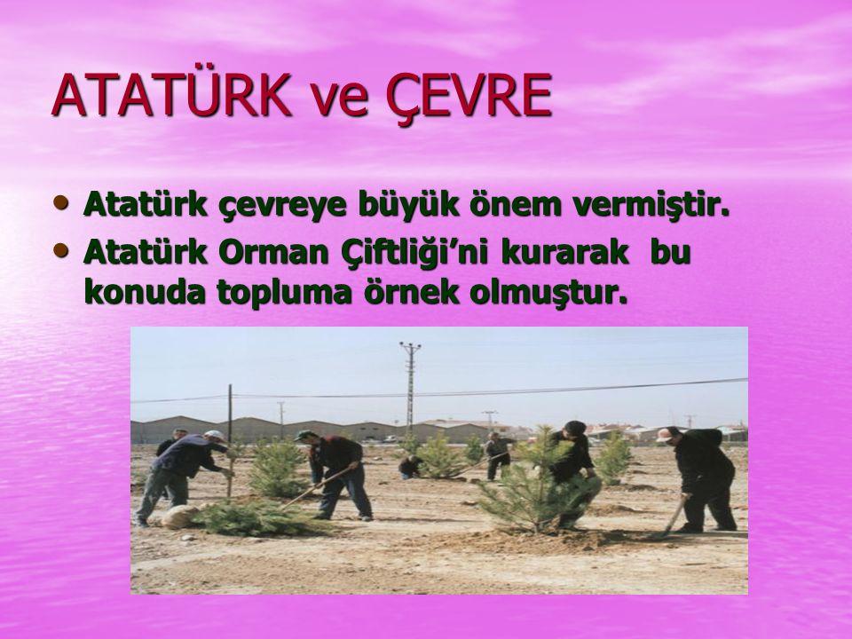 ATATÜRK ve ÇEVRE Atatürk çevreye büyük önem vermiştir.