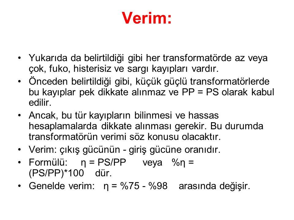 Verim: Yukarıda da belirtildiği gibi her transformatörde az veya çok, fuko, histerisiz ve sargı kayıpları vardır.
