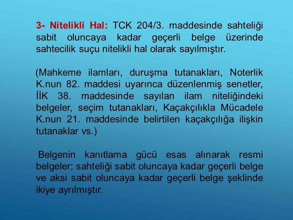 3- Nitelikli Hal: TCK 204/3. maddesinde sahteliği sabit oluncaya kadar geçerli belge üzerinde sahtecilik suçu nitelikli hal olarak sayılmıştır.