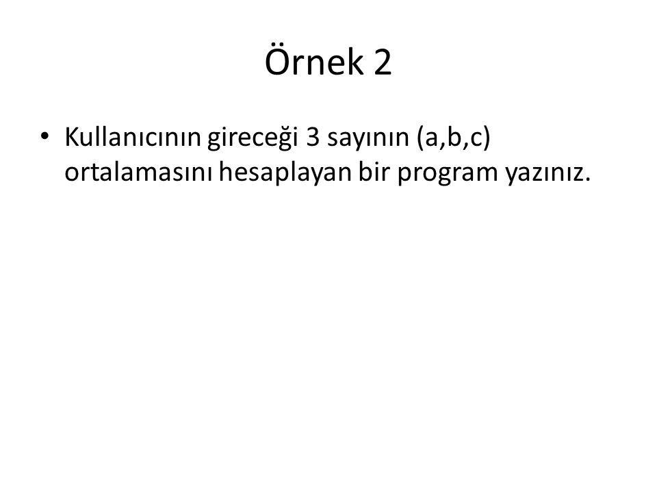 Örnek 2 Kullanıcının gireceği 3 sayının (a,b,c) ortalamasını hesaplayan bir program yazınız.