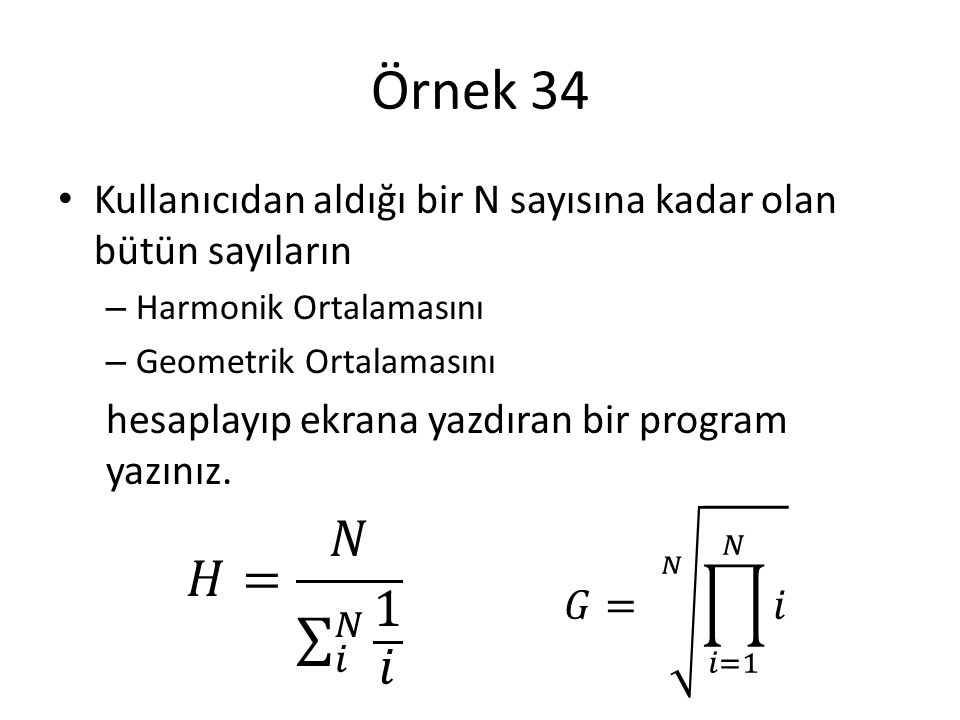 Örnek 34 Kullanıcıdan aldığı bir N sayısına kadar olan bütün sayıların. Harmonik Ortalamasını. Geometrik Ortalamasını.