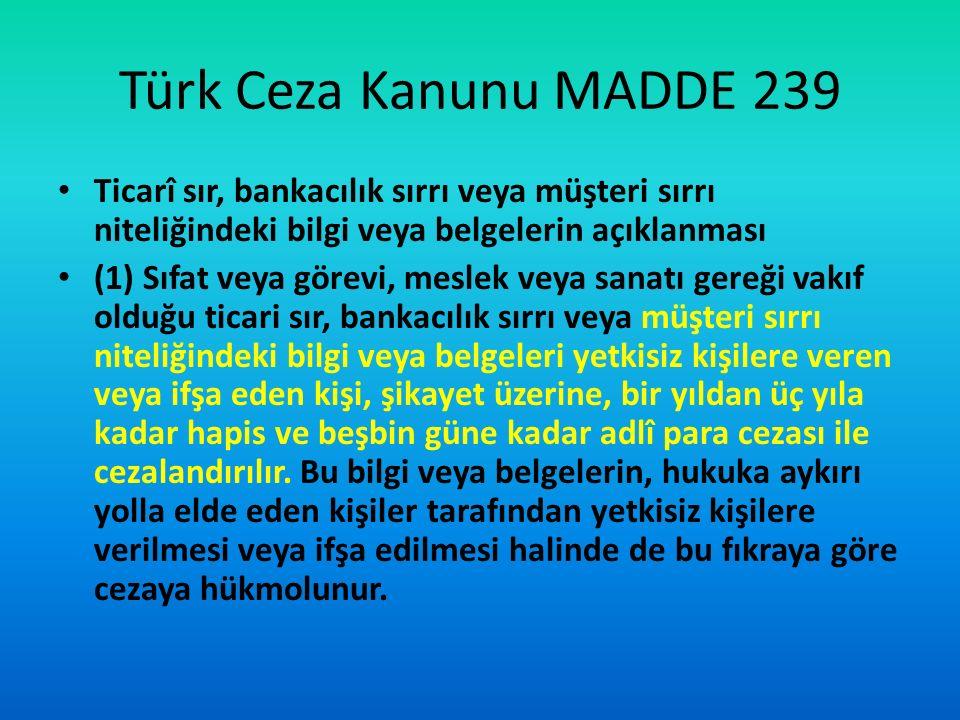 Türk Ceza Kanunu MADDE 239 Ticarî sır, bankacılık sırrı veya müşteri sırrı niteliğindeki bilgi veya belgelerin açıklanması.
