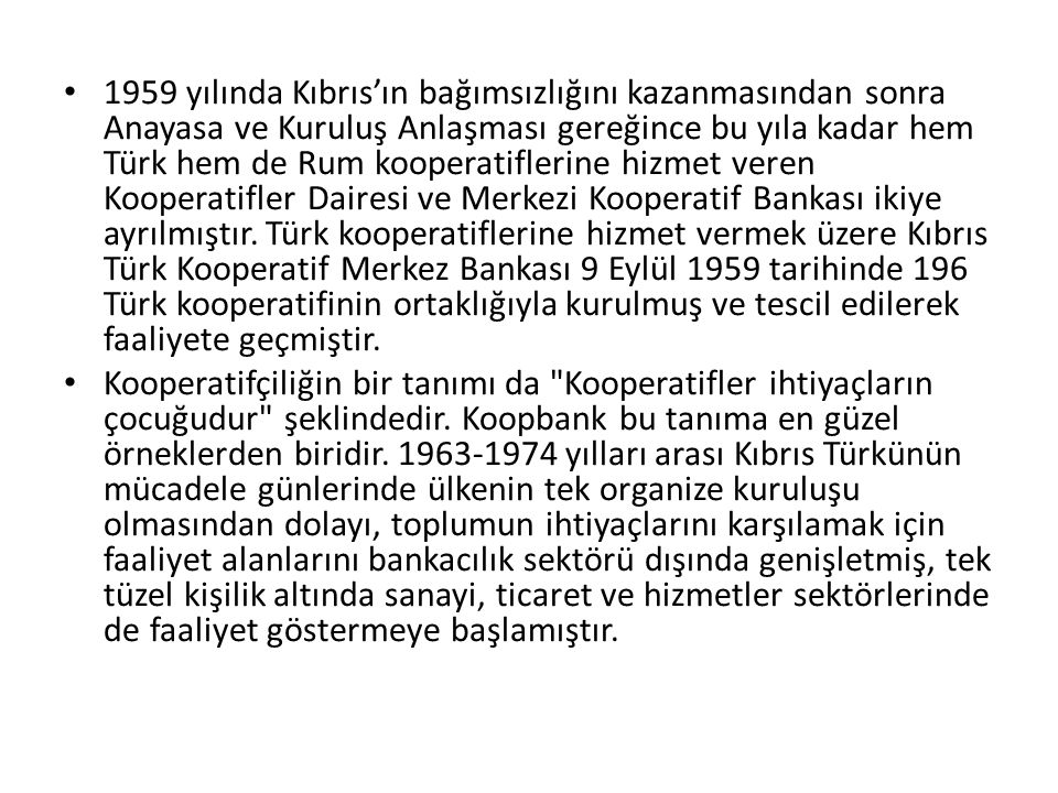 1959 yılında Kıbrıs'ın bağımsızlığını kazanmasından sonra Anayasa ve Kuruluş Anlaşması gereğince bu yıla kadar hem Türk hem de Rum kooperatiflerine hizmet veren Kooperatifler Dairesi ve Merkezi Kooperatif Bankası ikiye ayrılmıştır. Türk kooperatiflerine hizmet vermek üzere Kıbrıs Türk Kooperatif Merkez Bankası 9 Eylül 1959 tarihinde 196 Türk kooperatifinin ortaklığıyla kurulmuş ve tescil edilerek faaliyete geçmiştir.