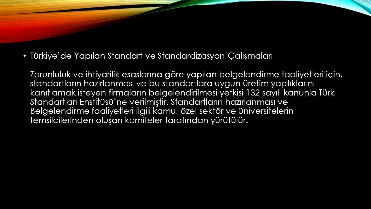 Türkiye'de Yapılan Standart ve Standardizasyon Çalışmaları Zorunluluk ve ihtiyarilik esaslarına göre yapılan belgelendirme faaliyetleri için, standartların hazırlanması ve bu standartlara uygun üretim yaptıklarını kanıtlamak isteyen firmaların belgelendirilmesi yetkisi 132 sayılı kanunla Türk Standartları Enstitüsü'ne verilmiştir.