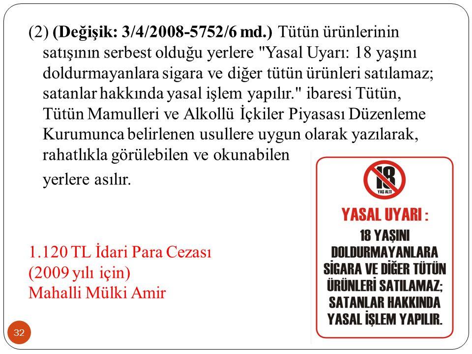 (2) (Değişik: 3/4/2008-5752/6 md.) Tütün ürünlerinin satışının serbest olduğu yerlere Yasal Uyarı: 18 yaşını doldurmayanlara sigara ve diğer tütün ürünleri satılamaz; satanlar hakkında yasal işlem yapılır. ibaresi Tütün, Tütün Mamulleri ve Alkollü İçkiler Piyasası Düzenleme Kurumunca belirlenen usullere uygun olarak yazılarak, rahatlıkla görülebilen ve okunabilen yerlere asılır.