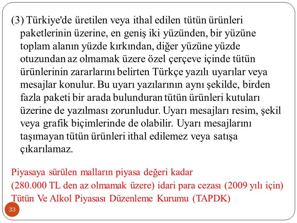 (3) Türkiye de üretilen veya ithal edilen tütün ürünleri paketlerinin üzerine, en geniş iki yüzünden, bir yüzüne toplam alanın yüzde kırkından, diğer yüzüne yüzde otuzundan az olmamak üzere özel çerçeve içinde tütün ürünlerinin zararlarını belirten Türkçe yazılı uyarılar veya mesajlar konulur. Bu uyarı yazılarının aynı şekilde, birden fazla paketi bir arada bulunduran tütün ürünleri kutuları üzerine de yazılması zorunludur. Uyarı mesajları resim, şekil veya grafik biçimlerinde de olabilir. Uyarı mesajlarını taşımayan tütün ürünleri ithal edilemez veya satışa çıkarılamaz.