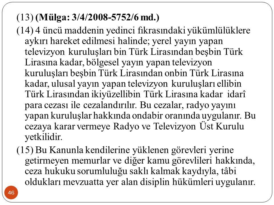 (13) (Mülga: 3/4/2008-5752/6 md.) (14) 4 üncü maddenin yedinci fıkrasındaki yükümlülüklere aykırı hareket edilmesi halinde; yerel yayın yapan televizyon kuruluşları bin Türk Lirasından beşbin Türk Lirasına kadar, bölgesel yayın yapan televizyon kuruluşları beşbin Türk Lirasından onbin Türk Lirasına kadar, ulusal yayın yapan televizyon kuruluşları ellibin Türk Lirasından ikiyüzellibin Türk Lirasına kadar idarî para cezası ile cezalandırılır.