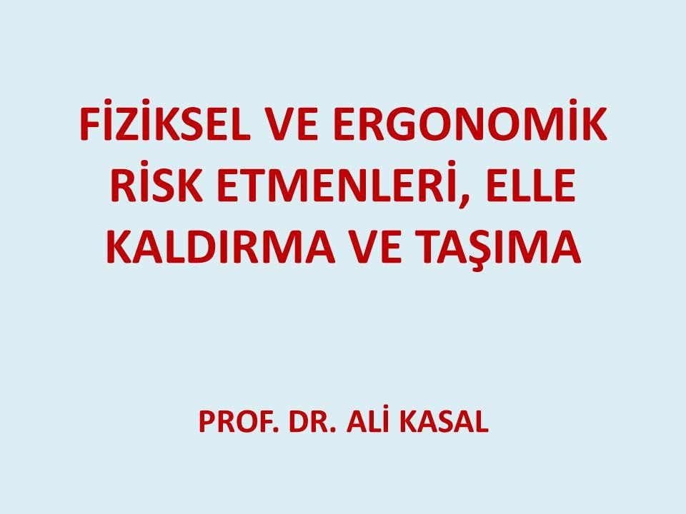 FİZİKSEL VE ERGONOMİK RİSK ETMENLERİ, ELLE KALDIRMA VE TAŞIMA PROF. DR