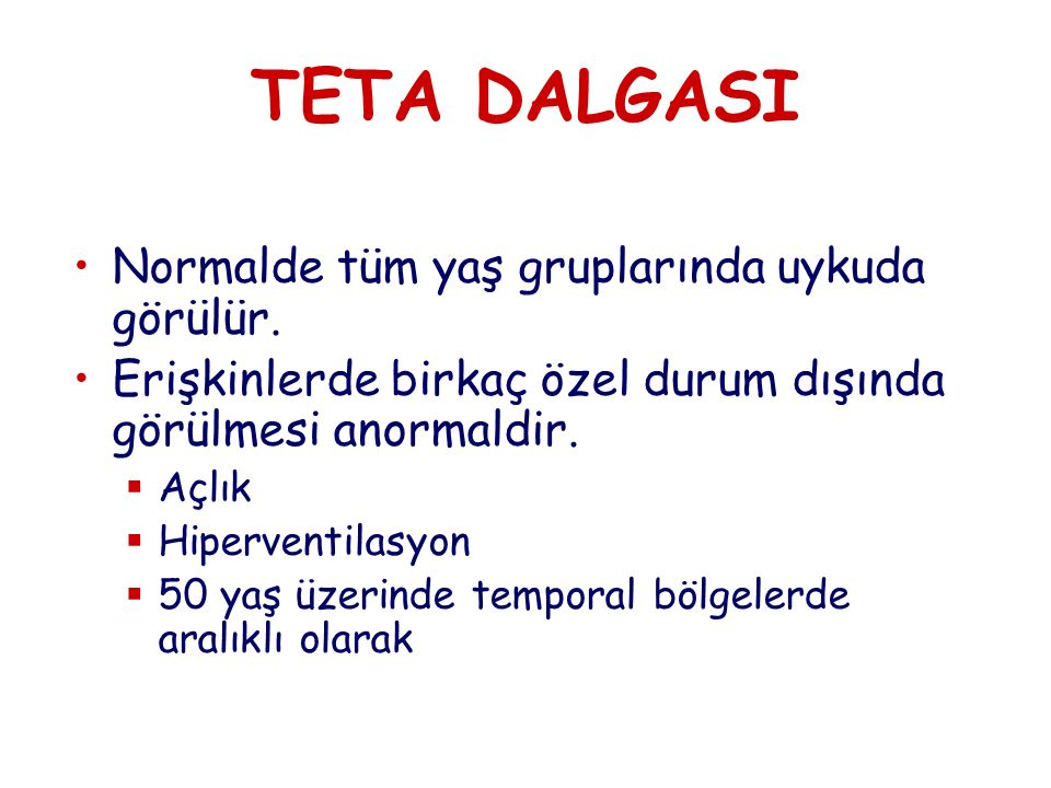 TETA DALGASI Normalde tüm yaş gruplarında uykuda görülür.