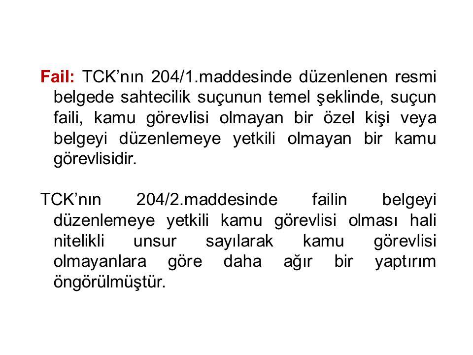Fail: TCK'nın 204/1.maddesinde düzenlenen resmi belgede sahtecilik suçunun temel şeklinde, suçun faili, kamu görevlisi olmayan bir özel kişi veya belgeyi düzenlemeye yetkili olmayan bir kamu görevlisidir.