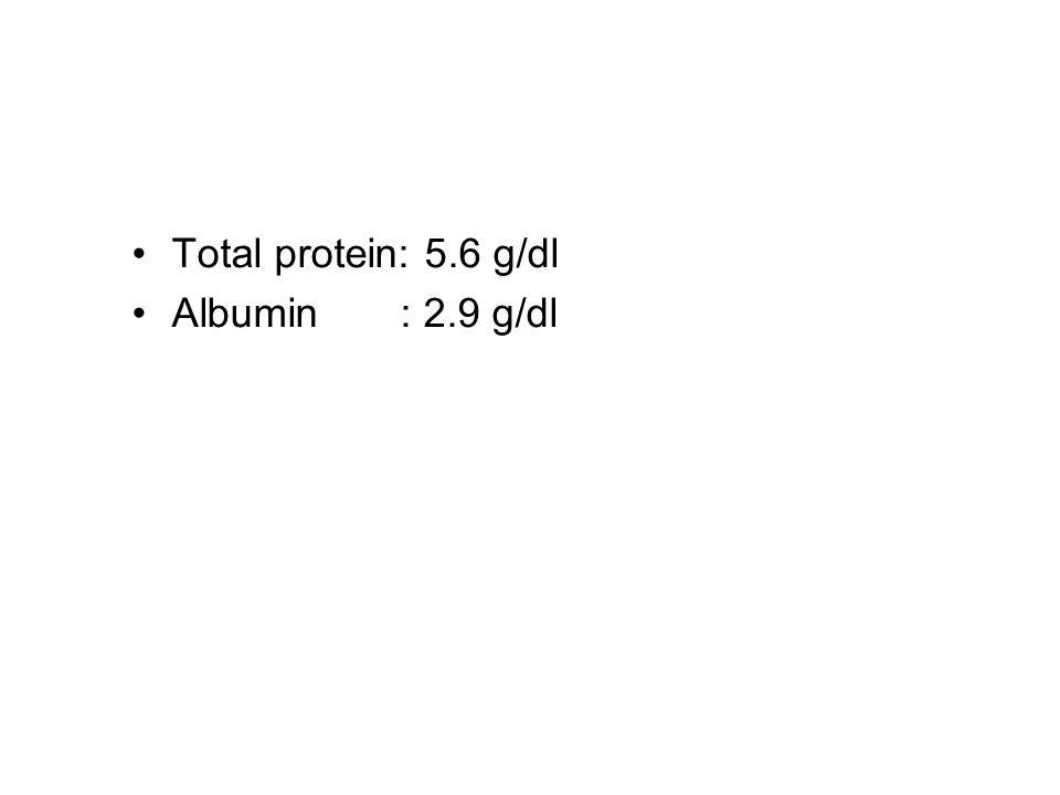 Total protein: 5.6 g/dl Albumin : 2.9 g/dl
