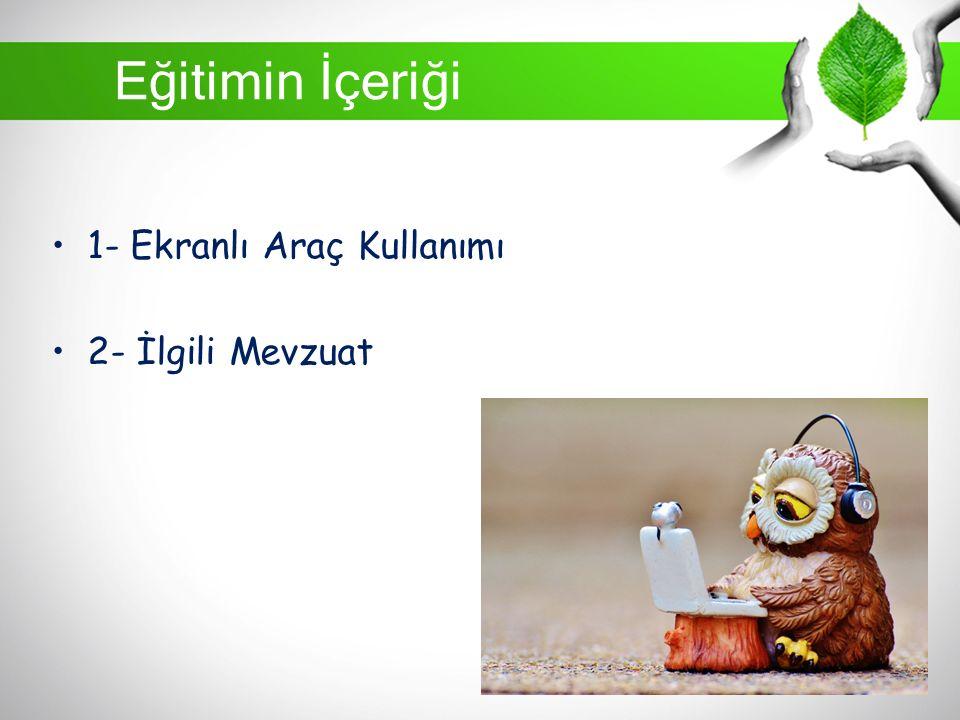 Eğitimin İçeriği 1- Ekranlı Araç Kullanımı 2- İlgili Mevzuat