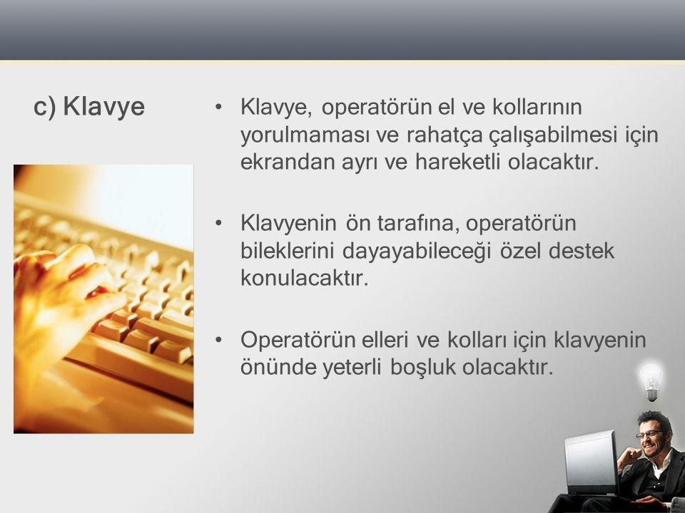 c) Klavye Klavye, operatörün el ve kollarının yorulmaması ve rahatça çalışabilmesi için ekrandan ayrı ve hareketli olacaktır.