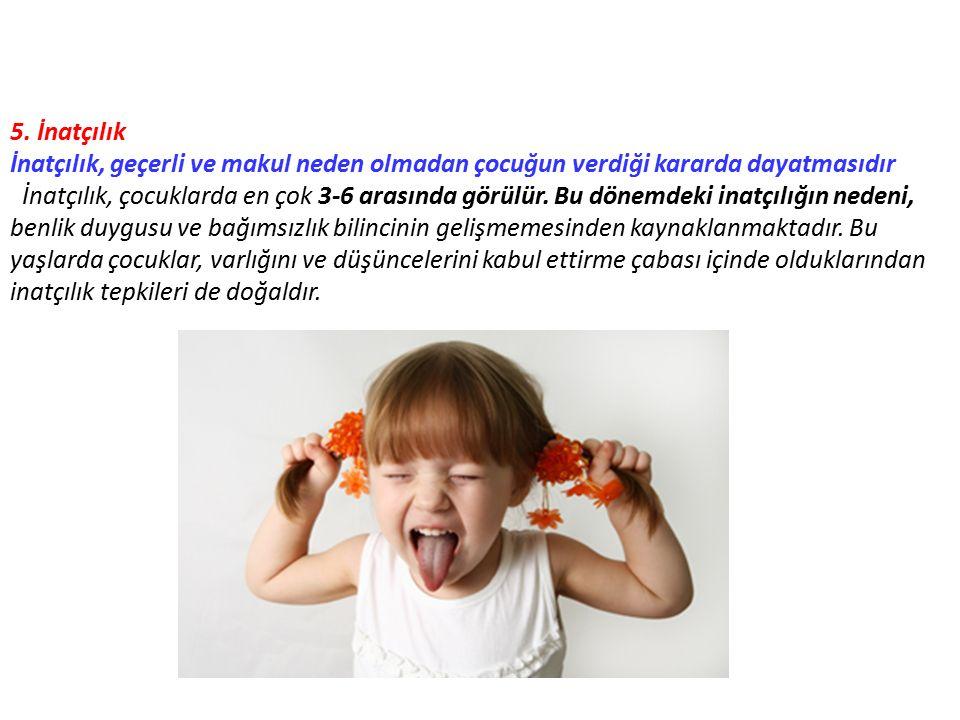 5. İnatçılık İnatçılık, geçerli ve makul neden olmadan çocuğun verdiği kararda dayatmasıdır.