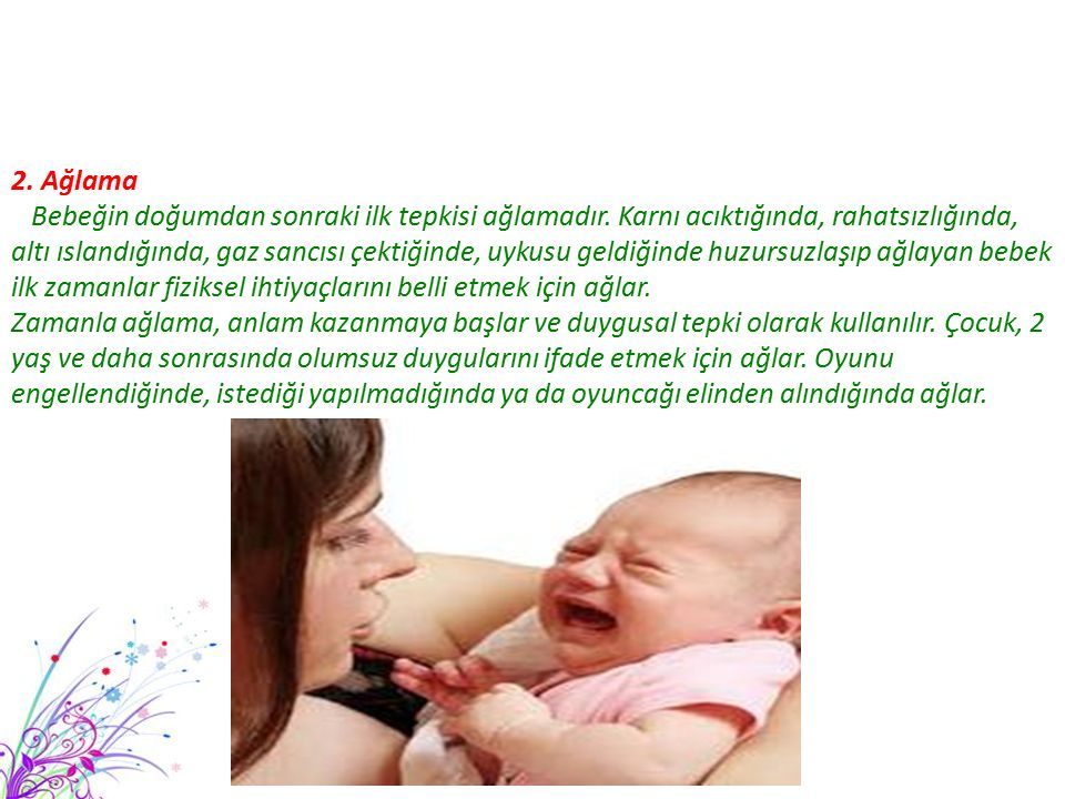 2. Ağlama Bebeğin doğumdan sonraki ilk tepkisi ağlamadır. Karnı acıktığında, rahatsızlığında,