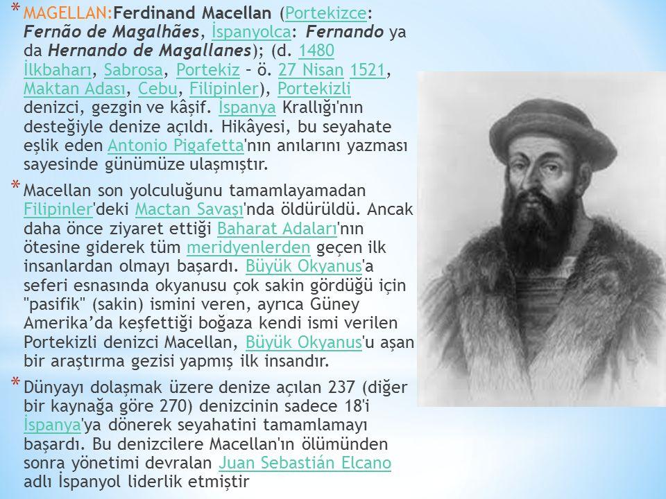 MAGELLAN:Ferdinand Macellan (Portekizce: Fernão de Magalhães, İspanyolca: Fernando ya da Hernando de Magallanes); (d. 1480 İlkbaharı, Sabrosa, Portekiz – ö. 27 Nisan 1521, Maktan Adası, Cebu, Filipinler), Portekizli denizci, gezgin ve kâşif. İspanya Krallığı nın desteğiyle denize açıldı. Hikâyesi, bu seyahate eşlik eden Antonio Pigafetta nın anılarını yazması sayesinde günümüze ulaşmıştır.