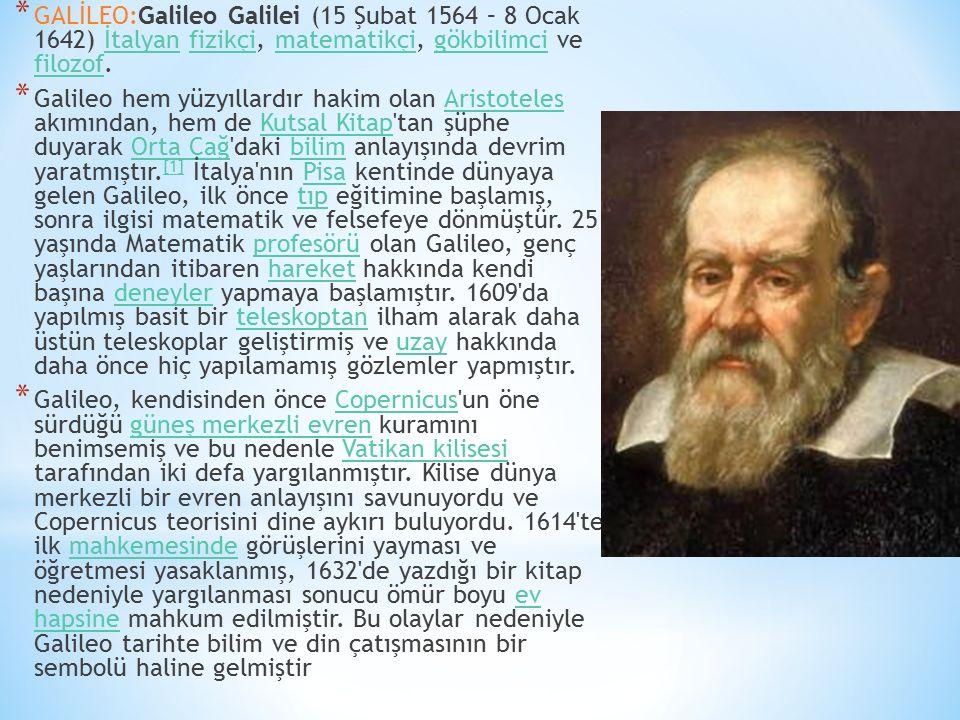 GALİLEO:Galileo Galilei (15 Şubat 1564 – 8 Ocak 1642) İtalyan fizikçi, matematikçi, gökbilimci ve filozof.