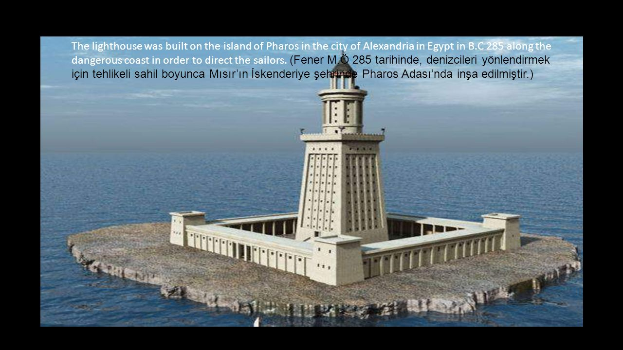 The lighthouse was built on the island of Pharos in the city of Alexandria in Egypt in B.C 285 along the dangerous coast in order to direct the sailors.