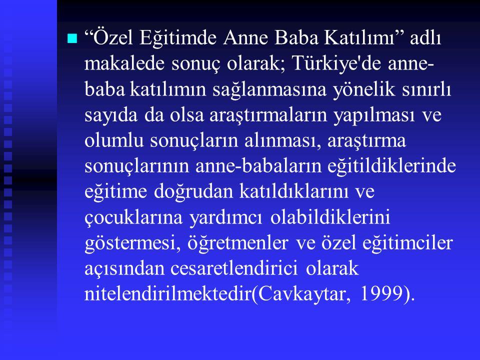Özel Eğitimde Anne Baba Katılımı adlı makalede sonuç olarak; Türkiye de anne-baba katılımın sağlanmasına yönelik sınırlı sayıda da olsa araştırmaların yapılması ve olumlu sonuçların alınması, araştırma sonuçlarının anne-babaların eğitildiklerinde eğitime doğrudan katıldıklarını ve çocuklarına yardımcı olabildiklerini göstermesi, öğretmenler ve özel eğitimciler açısından cesaretlendirici olarak nitelendirilmektedir(Cavkaytar, 1999).