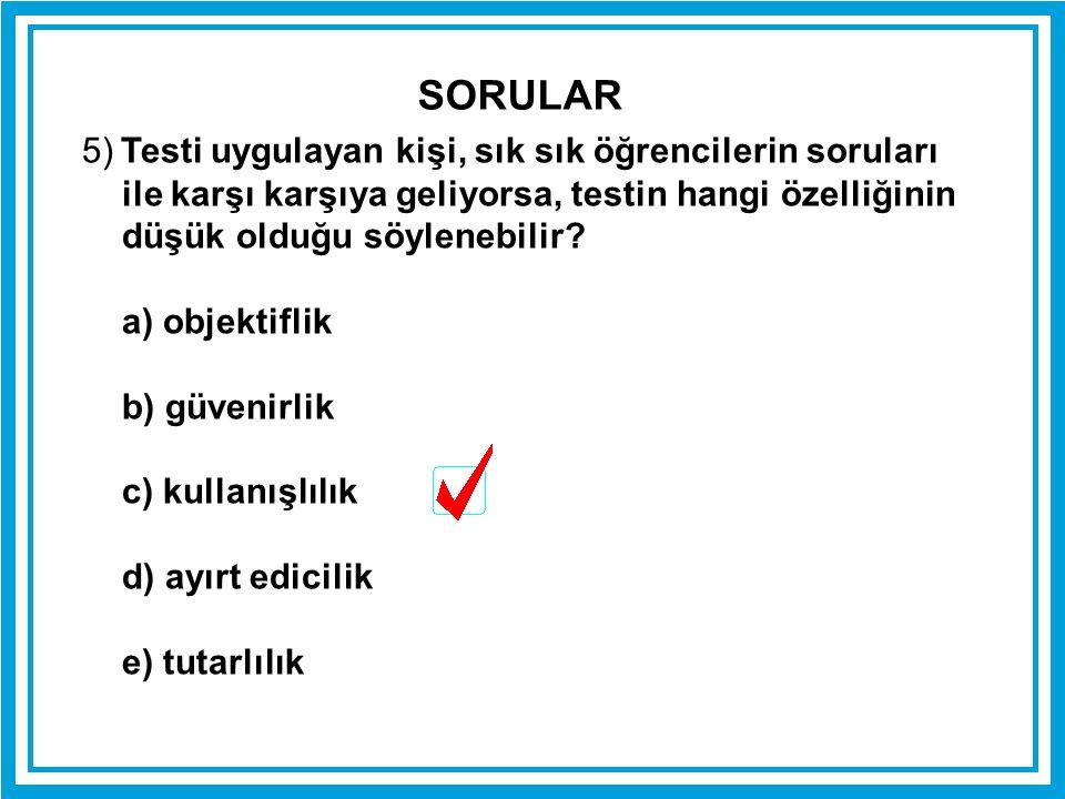 SORULAR 5) Testi uygulayan kişi, sık sık öğrencilerin soruları ile karşı karşıya geliyorsa, testin hangi özelliğinin düşük olduğu söylenebilir