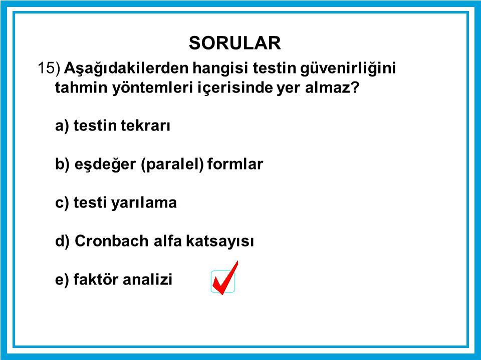 SORULAR 15) Aşağıdakilerden hangisi testin güvenirliğini tahmin yöntemleri içerisinde yer almaz a) testin tekrarı.
