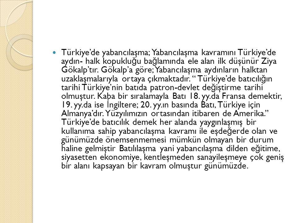 Türkiye'de yabancılaşma; Yabancılaşma kavramını Türkiye'de aydın- halk kopukluğu bağlamında ele alan ilk düşünür Ziya Gökalp'tır.
