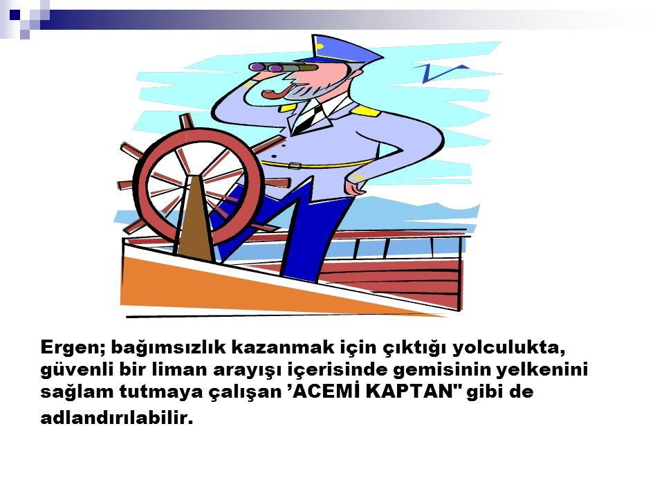 Ergen; bağımsızlık kazanmak için çıktığı yolculukta, güvenli bir liman arayışı içerisinde gemisinin yelkenini sağlam tutmaya çalışan 'ACEMİ KAPTAN gibi de adlandırılabilir.