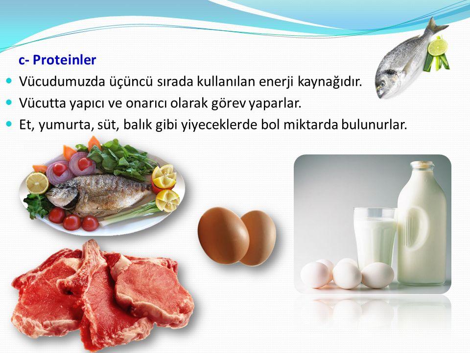 c- Proteinler Vücudumuzda üçüncü sırada kullanılan enerji kaynağıdır. Vücutta yapıcı ve onarıcı olarak görev yaparlar.