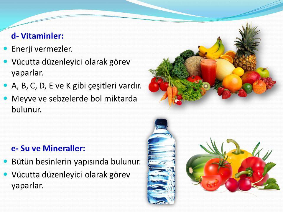 d- Vitaminler: Enerji vermezler. Vücutta düzenleyici olarak görev yaparlar. A, B, C, D, E ve K gibi çeşitleri vardır.