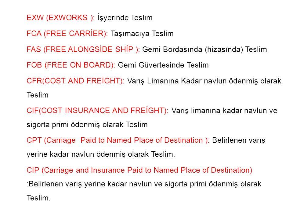 EXW (EXWORKS ): İşyerinde Teslim FCA (FREE CARRİER): Taşımacıya Teslim FAS (FREE ALONGSİDE SHİP ): Gemi Bordasında (hizasında) Teslim FOB (FREE ON BOARD): Gemi Güvertesinde Teslim CFR(COST AND FREİGHT): Varış Limanına Kadar navlun ödenmiş olarak Teslim CIF(COST INSURANCE AND FREİGHT): Varış limanına kadar navlun ve sigorta primi ödenmiş olarak Teslim CPT (Carriage Paid to Named Place of Destination ): Belirlenen varış yerine kadar navlun ödenmiş olarak Teslim.