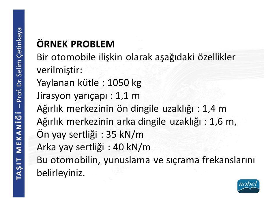 ÖRNEK PROBLEM Bir otomobile ilişkin olarak aşağıdaki özellikler verilmiştir: Yaylanan kütle : 1050 kg.