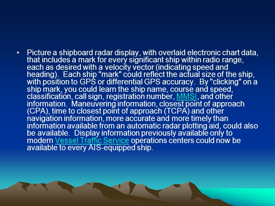 Picture a shipboard radar display, with overlaid electronic chart data, that includes a mark for every significant ship within radio range, each as desired with a velocity vector (indicating speed and heading). Each ship mark could reflect the actual size of the ship, with position to GPS or differential GPS accuracy. By clicking on a ship mark, you could learn the ship name, course and speed, classification, call sign, registration number, MMSI, and other information. Maneuvering information, closest point of approach (CPA), time to closest point of approach (TCPA) and other navigation information, more accurate and more timely than information available from an automatic radar plotting aid, could also be available. Display information previously available only to modern Vessel Traffic Service operations centers could now be available to every AIS-equipped ship.