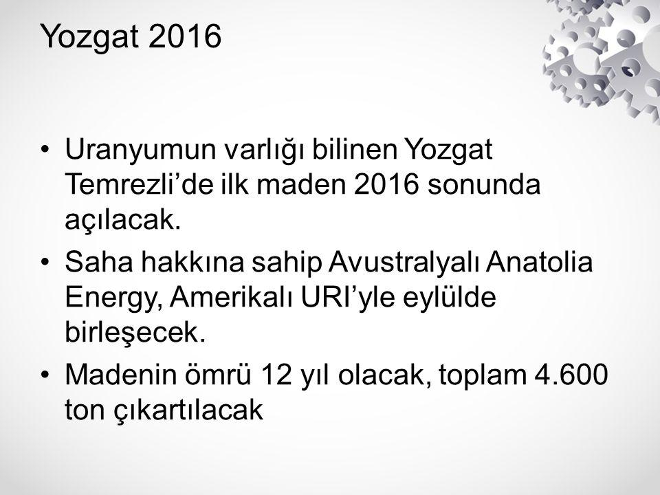 Yozgat 2016 Uranyumun varlığı bilinen Yozgat Temrezli'de ilk maden 2016 sonunda açılacak.