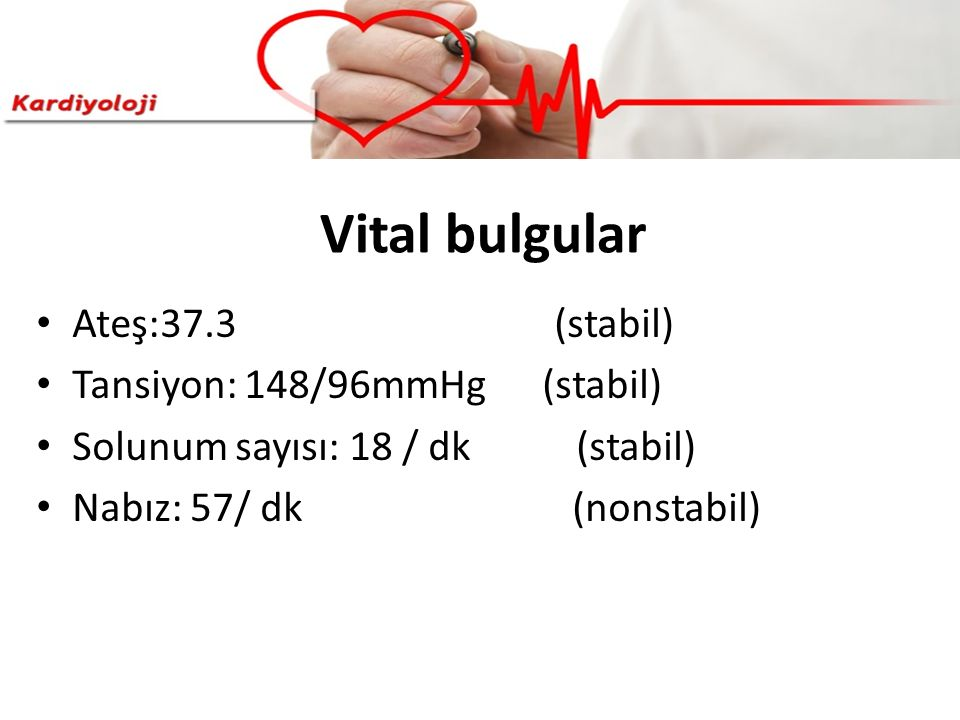 Vital bulgular Ateş:37.3 (stabil) Tansiyon: 148/96mmHg (stabil)