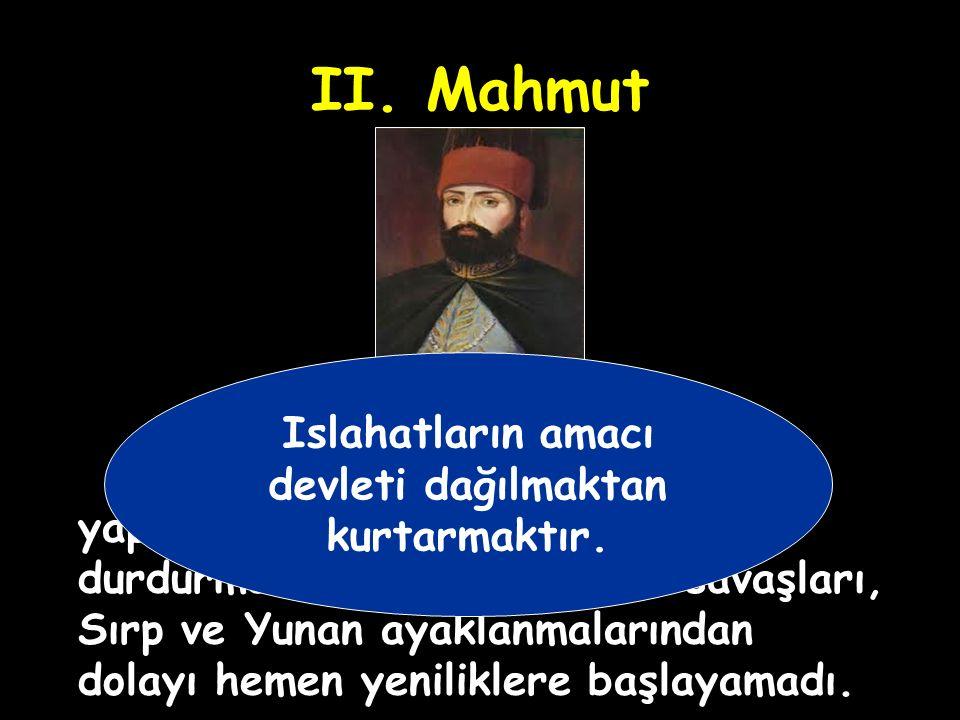 II. Mahmut Islahatların amacı devleti dağılmaktan kurtarmaktır.