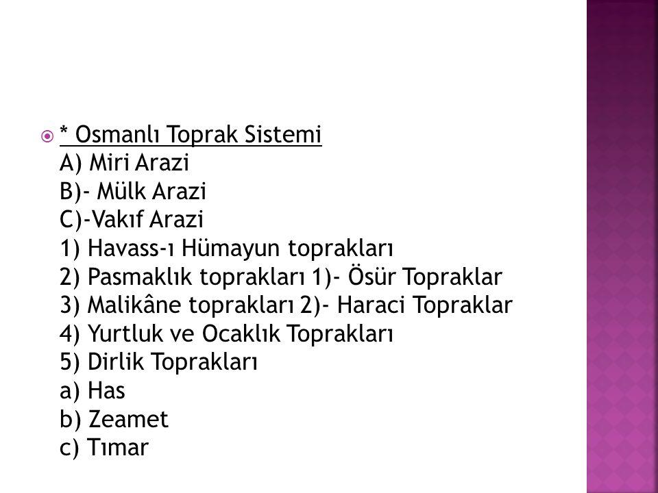 * Osmanlı Toprak Sistemi A) Miri Arazi B)- Mülk Arazi C)-Vakıf Arazi 1) Havass-ı Hümayun toprakları 2) Pasmaklık toprakları 1)- Ösür Topraklar 3) Malikâne toprakları 2)- Haraci Topraklar 4) Yurtluk ve Ocaklık Toprakları 5) Dirlik Toprakları a) Has b) Zeamet c) Tımar