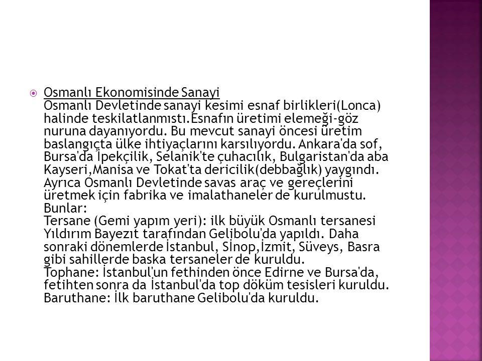 Osmanlı Ekonomisinde Sanayi Osmanlı Devletinde sanayi kesimi esnaf birlikleri(Lonca) halinde teskilatlanmıstı.Esnafın üretimi elemeği-göz nuruna dayanıyordu.