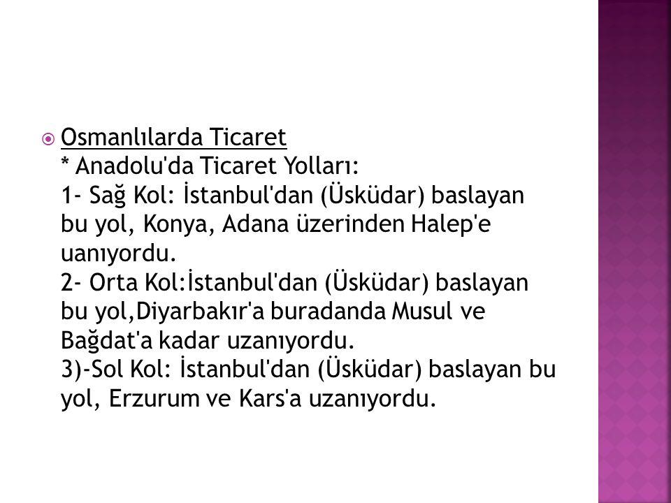 Osmanlılarda Ticaret * Anadolu da Ticaret Yolları: 1- Sağ Kol: İstanbul dan (Üsküdar) baslayan bu yol, Konya, Adana üzerinden Halep e uanıyordu.