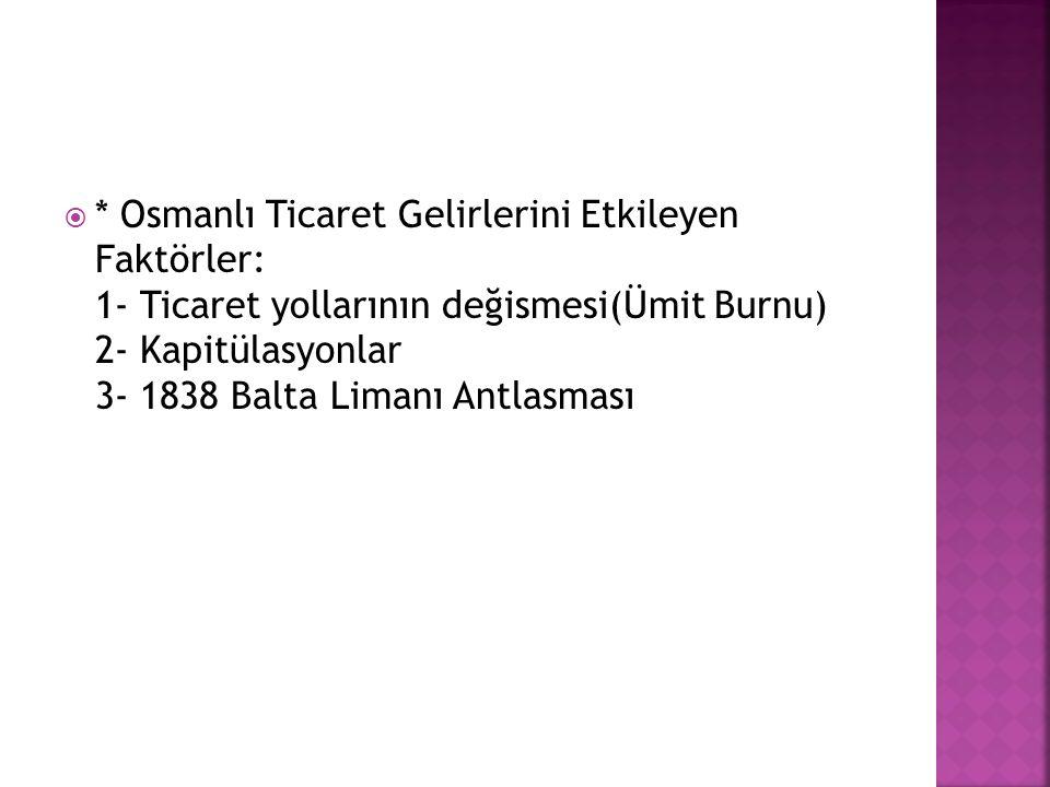 * Osmanlı Ticaret Gelirlerini Etkileyen Faktörler: 1- Ticaret yollarının değismesi(Ümit Burnu) 2- Kapitülasyonlar 3- 1838 Balta Limanı Antlasması
